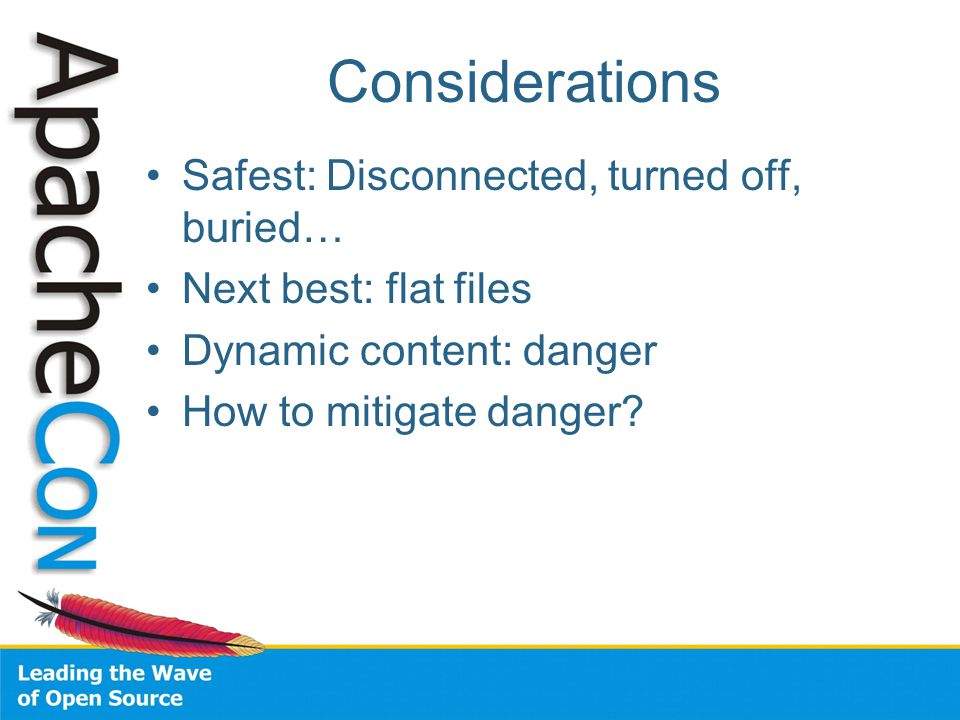 Considerations Safest: Disconnected, turned off, buried… Next best: flat files Dynamic content: danger How to mitigate danger?