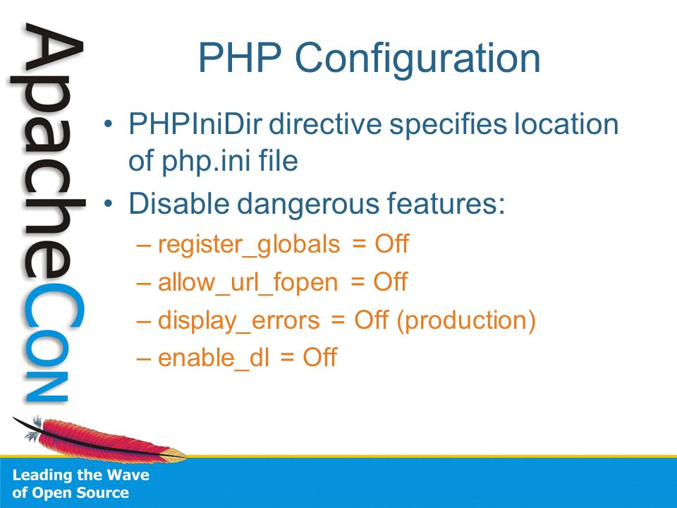 PHP Configuration PHPIniDir directive specifies location of php.ini file Disable dangerous features: –register_globals = Off –allow_url_fopen = Off –display_errors = Off (production) –enable_dl = Off