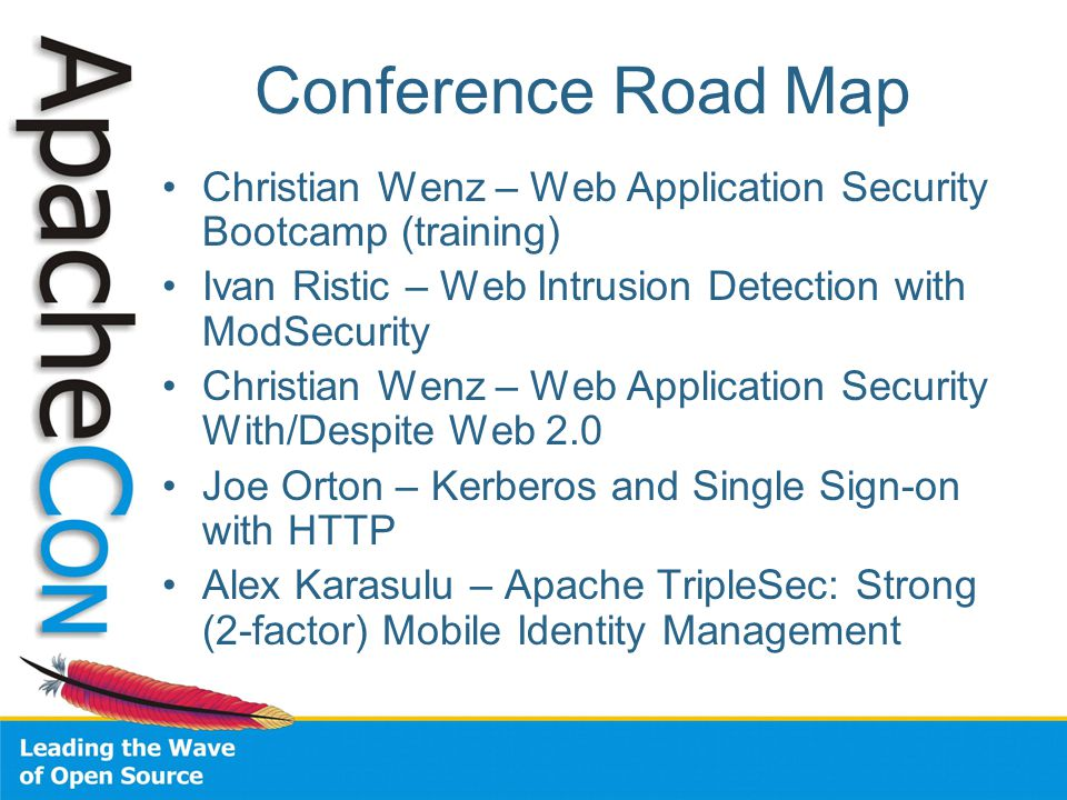 Conference Road Map Christian Wenz – Web Application Security Bootcamp (training) Ivan Ristic – Web Intrusion Detection with ModSecurity Christian Wenz – Web Application Security With/Despite Web 2.0 Joe Orton – Kerberos and Single Sign-on with HTTP Alex Karasulu – Apache TripleSec: Strong (2-factor) Mobile Identity Management