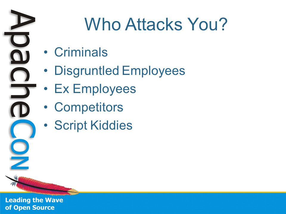 Who Attacks You? Criminals Disgruntled Employees Ex Employees Competitors Script Kiddies