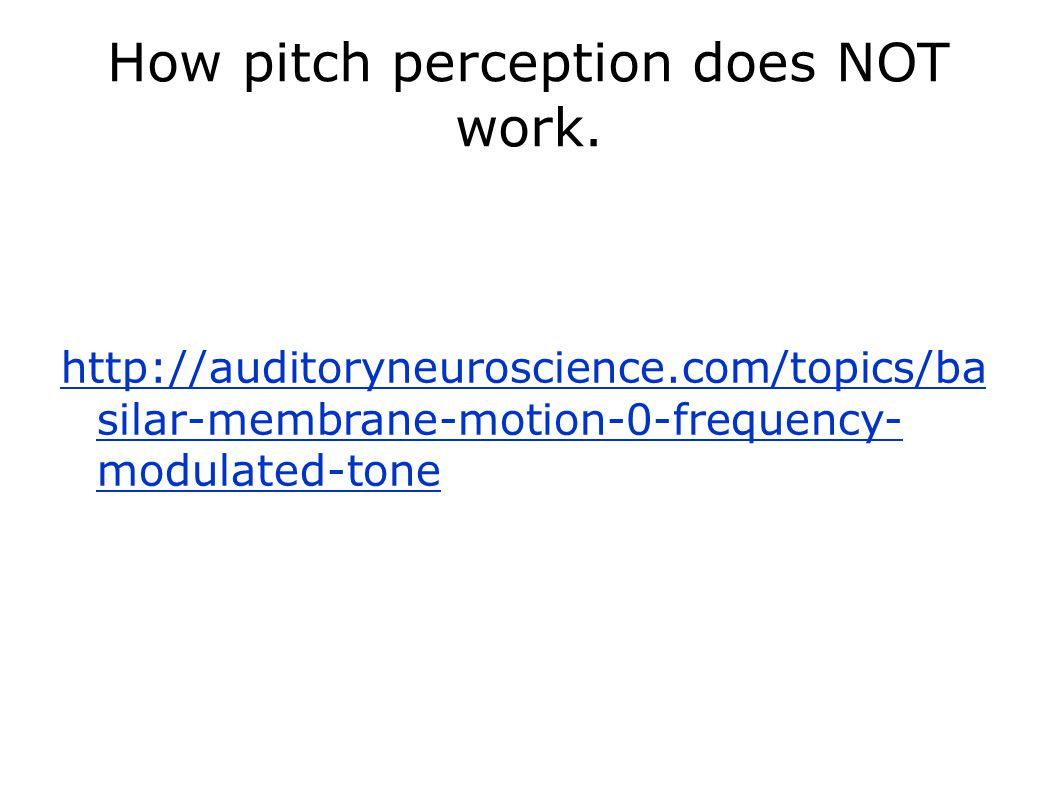 How pitch perception does NOT work. http://auditoryneuroscience.com/topics/ba silar-membrane-motion-0-frequency- modulated-tone
