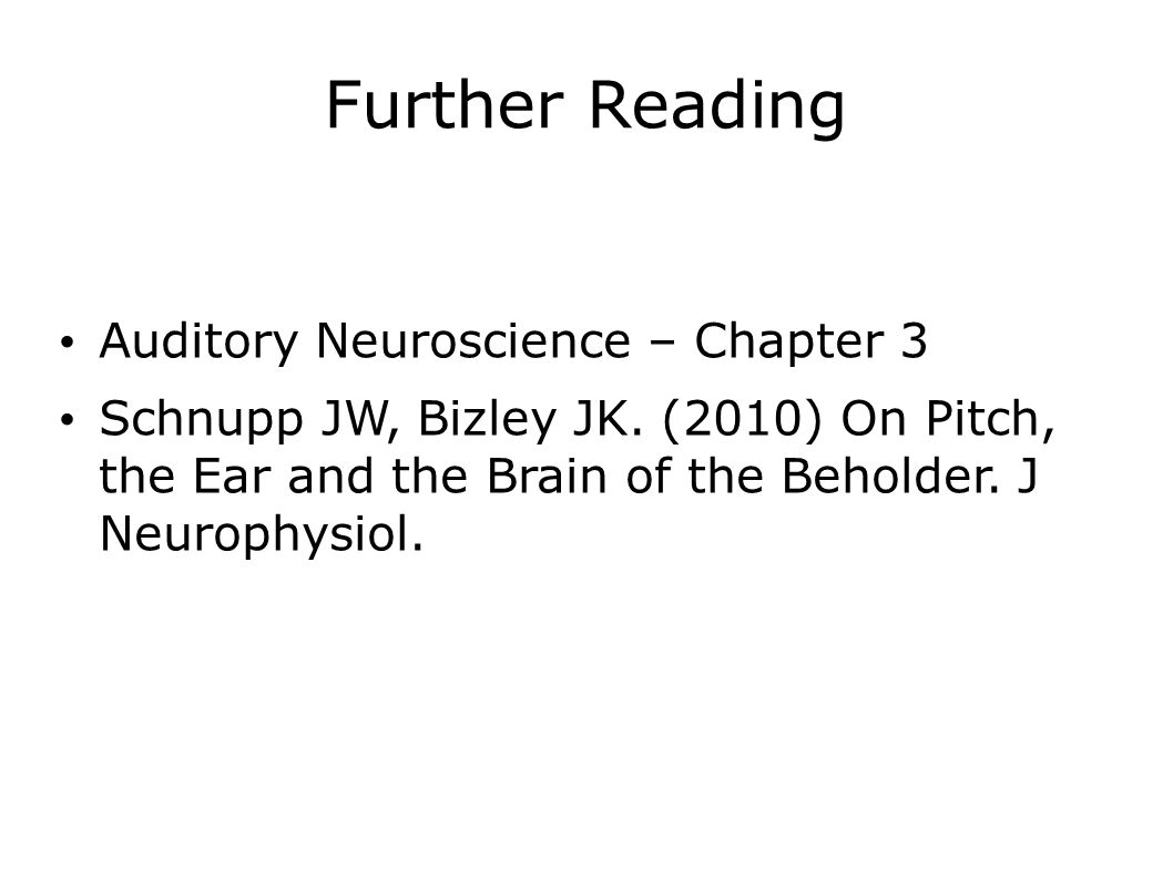 Further Reading Auditory Neuroscience – Chapter 3 Schnupp JW, Bizley JK. (2010) On Pitch, the Ear and the Brain of the Beholder. J Neurophysiol.