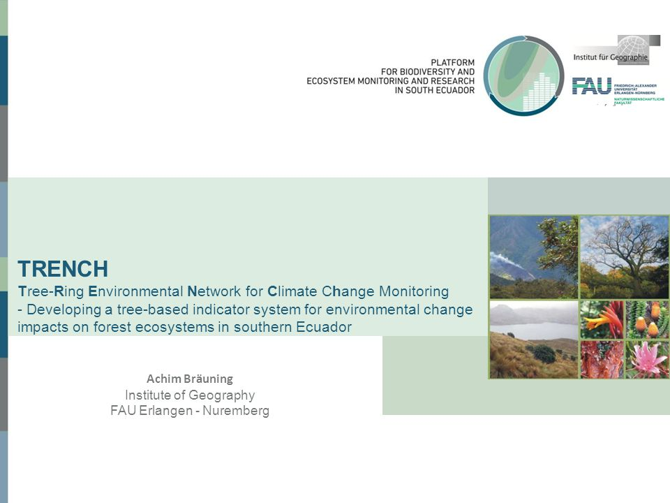 TRENCH Tree-Ring Environmental Network for Climate Change Monitoring - Developing a tree-based indicator system for environmental change impacts on forest ecosystems in southern Ecuador Achim Bräuning Institute of Geography FAU Erlangen - Nuremberg