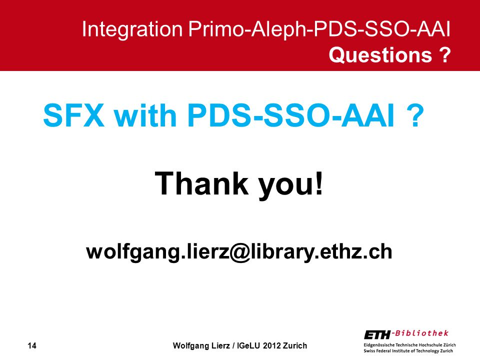 14 Thank you. wolfgang.lierz@library.ethz.ch Integration Primo-Aleph-PDS-SSO-AAI Questions .