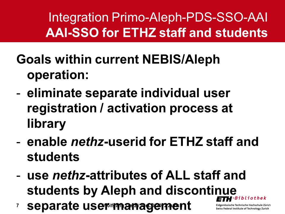 7 Goals within current NEBIS/Aleph operation: -eliminate separate individual user registration / activation process at library -enable nethz-userid for ETHZ staff and students -use nethz-attributes of ALL staff and students by Aleph and discontinue separate user management Integration Primo-Aleph-PDS-SSO-AAI AAI-SSO for ETHZ staff and students Wolfgang Lierz / IGeLU 2012 Zurich