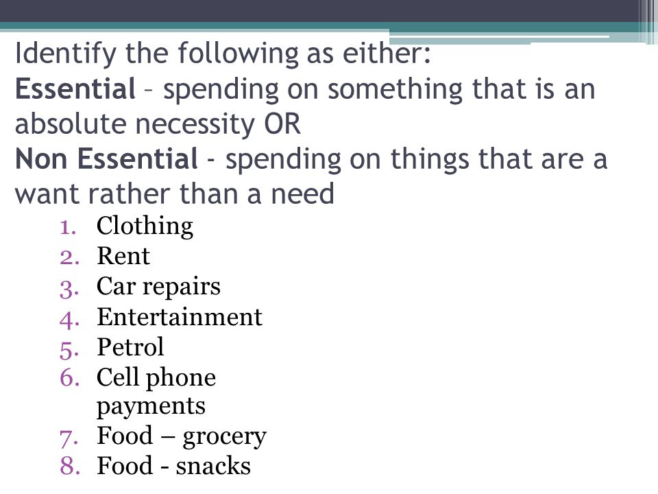 Identify the following as either: Essential – spending on something that is an absolute necessity OR Non Essential - spending on things that are a want rather than a need 1.Clothing 2.Rent 3.Car repairs 4.Entertainment 5.Petrol 6.Cell phone payments 7.Food – grocery 8.Food - snacks