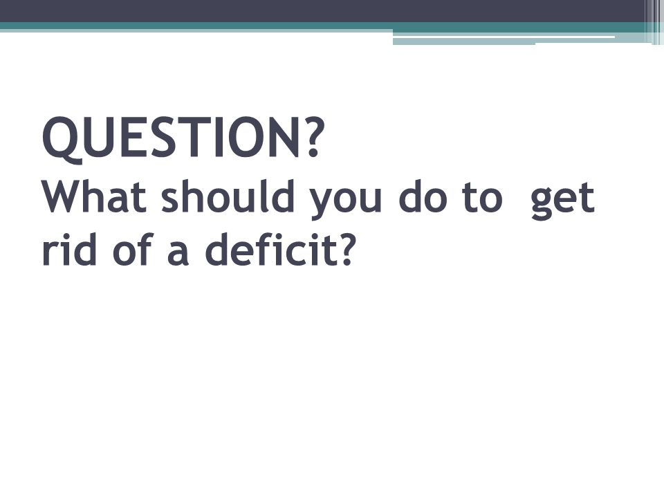 QUESTION? What should you do to get rid of a deficit?