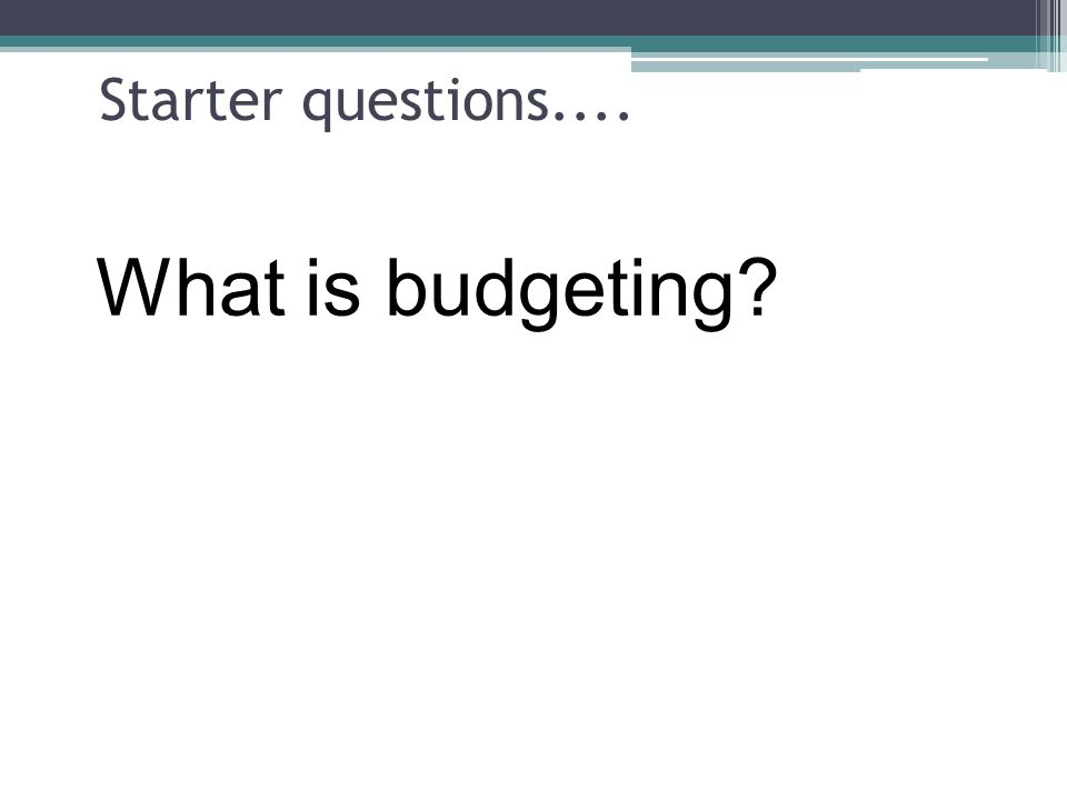 Starter questions.... What is budgeting?