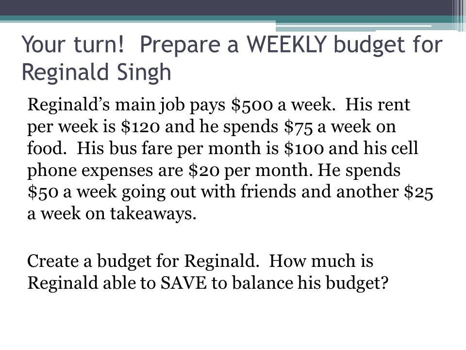 Your turn. Prepare a WEEKLY budget for Reginald Singh Reginald's main job pays $500 a week.