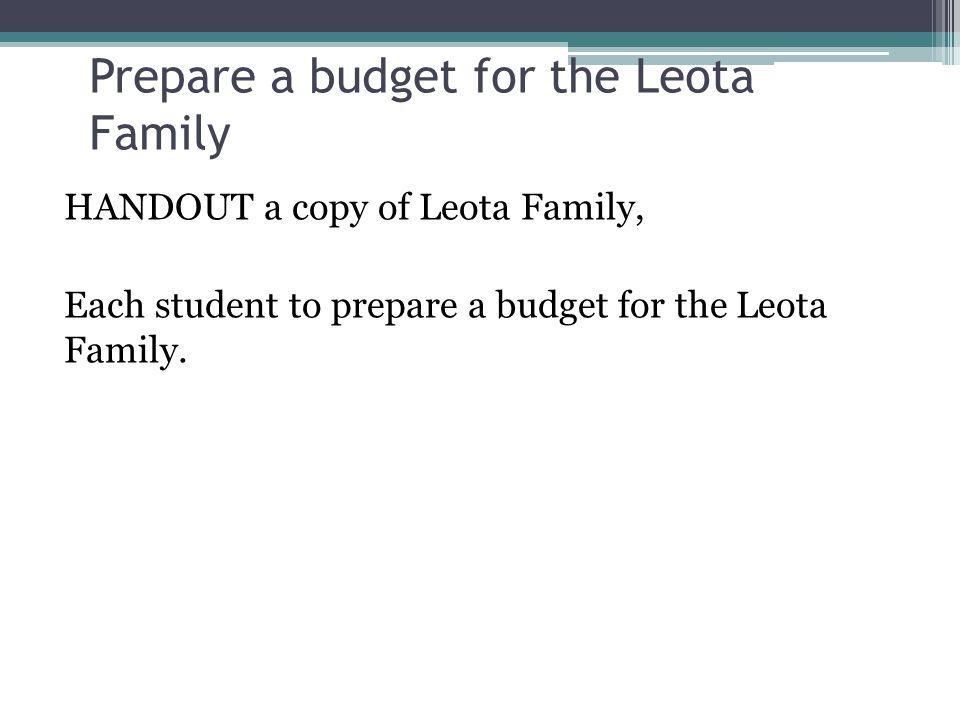 Prepare a budget for the Leota Family HANDOUT a copy of Leota Family, Each student to prepare a budget for the Leota Family.