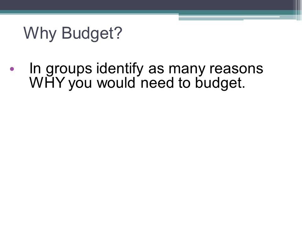 Why Budget? In groups identify as many reasons WHY you would need to budget.