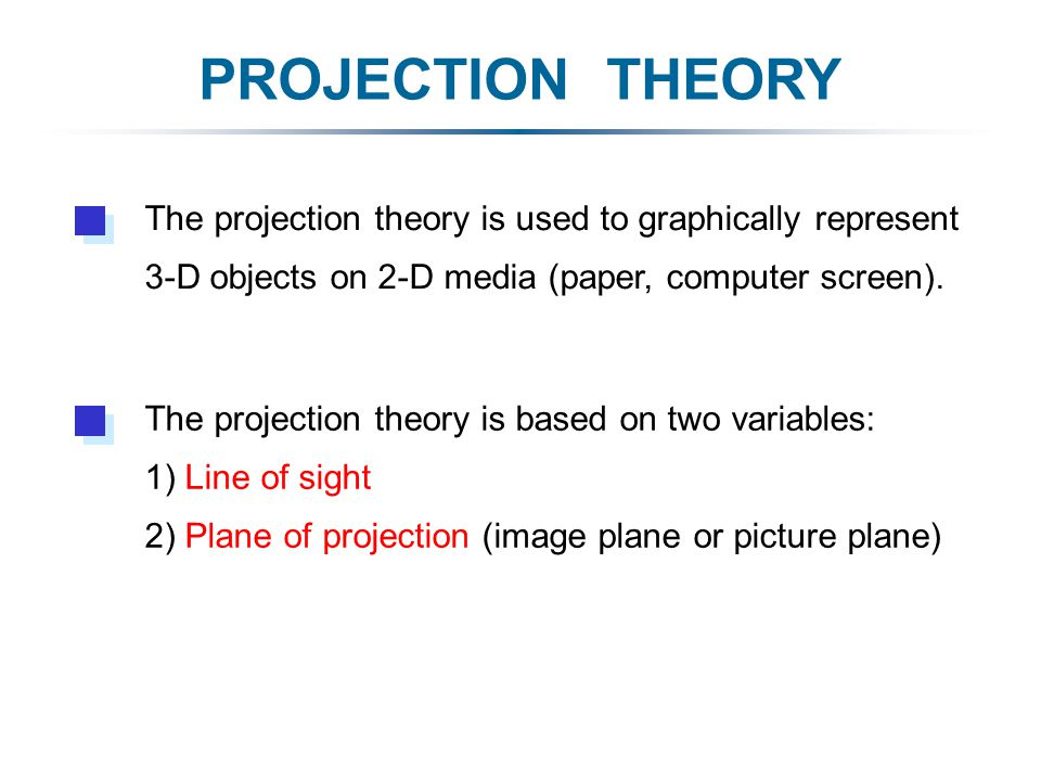 PROJECTION THEORY The projection theory is based on two variables: 1) Line of sight 2) Plane of projection (image plane or picture plane) The projection theory is used to graphically represent 3-D objects on 2-D media (paper, computer screen).