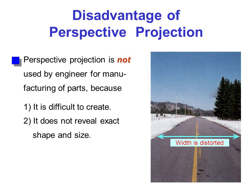 Disadvantage of Perspective Projection not Perspective projection is not used by engineer for manu- facturing of parts, because 1) It is difficult to create.