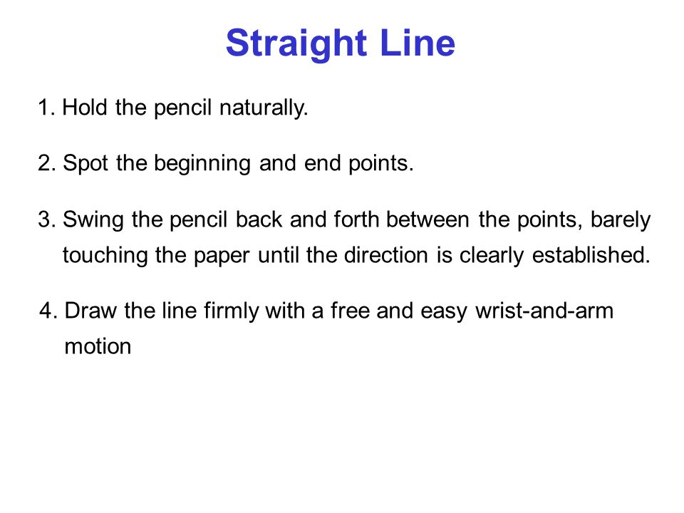 Straight Line 1. Hold the pencil naturally. 2. Spot the beginning and end points. 3. Swing the pencil back and forth between the points, barely touchi
