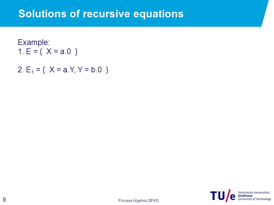 9 Process Algebra (2IF45) Solutions of recursive equations Example: 1.