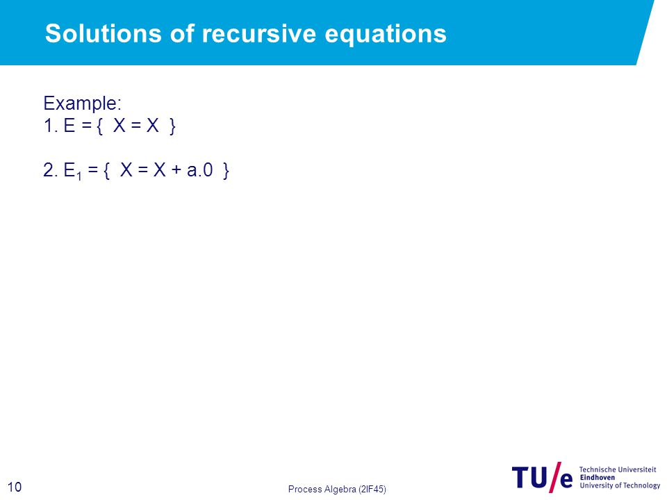 10 Process Algebra (2IF45) Solutions of recursive equations Example: 1.