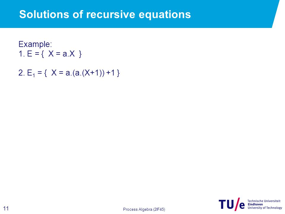 11 Process Algebra (2IF45) Solutions of recursive equations Example: 1.