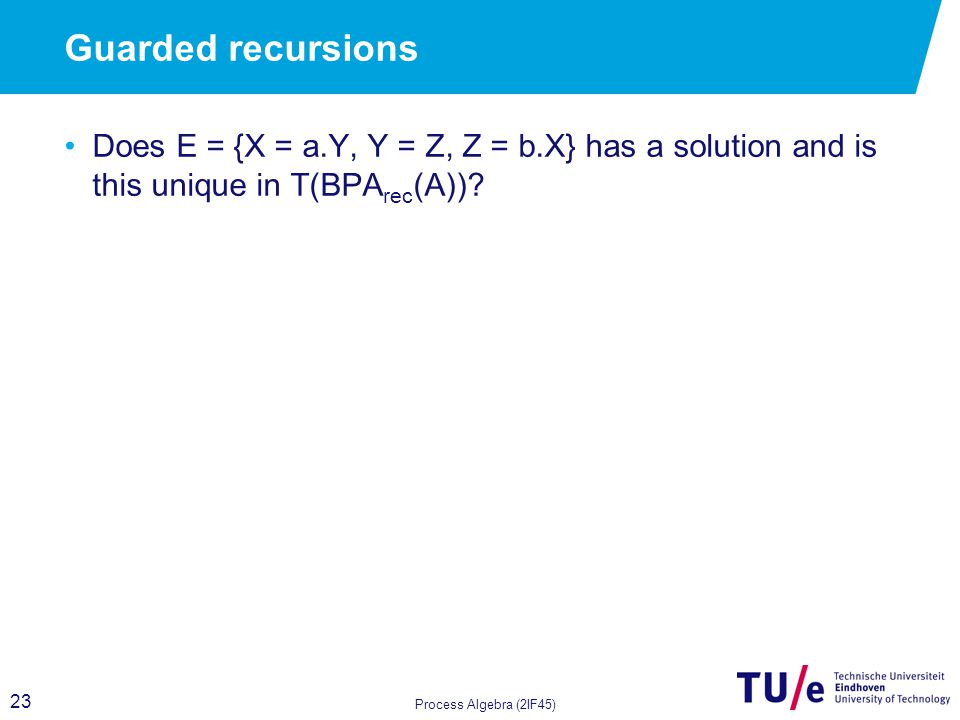 23 Guarded recursions Does E = {X = a.Y, Y = Z, Z = b.X} has a solution and is this unique in T(BPA rec (A)).