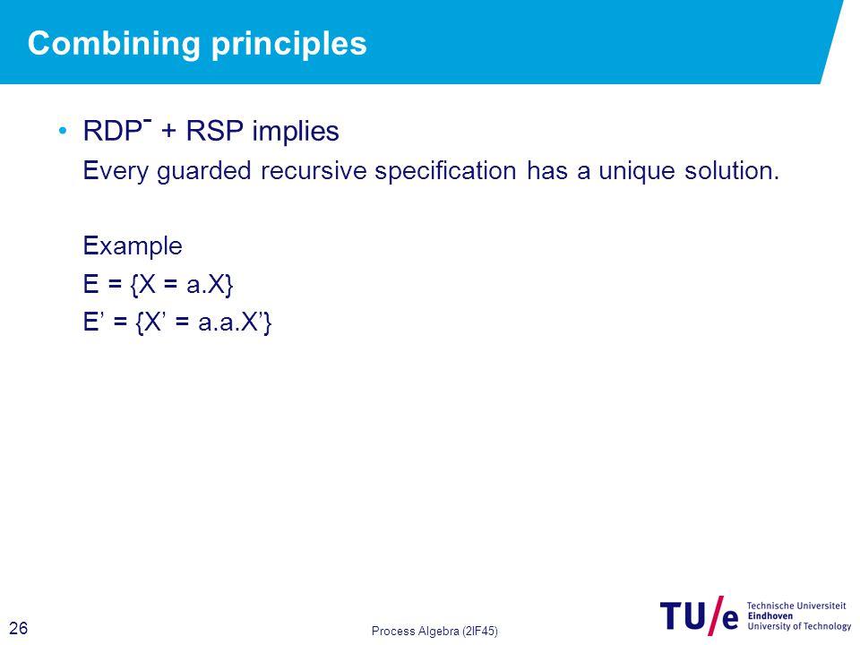 26 Combining principles RDP - + RSP implies Every guarded recursive specification has a unique solution. Example E = {X = a.X} E' = {X' = a.a.X'} Proc