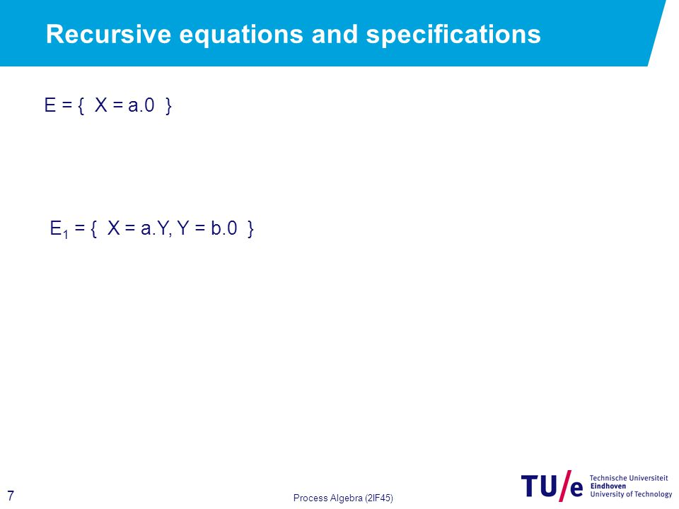 7 Process Algebra (2IF45) Recursive equations and specifications E = { X = a.0 } E 1 = { X = a.Y, Y = b.0 }