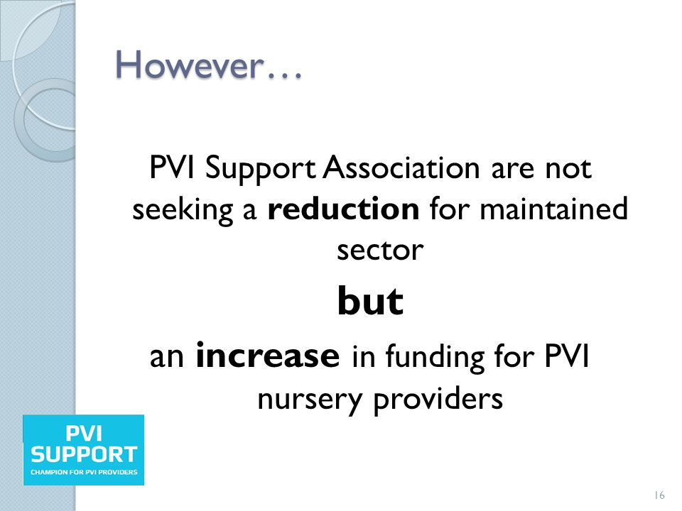 However… PVI Support Association are not seeking a reduction for maintained sector but an increase in funding for PVI nursery providers 16