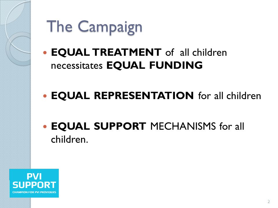 The Campaign EQUAL TREATMENT of all children necessitates EQUAL FUNDING EQUAL REPRESENTATION for all children EQUAL SUPPORT MECHANISMS for all children.