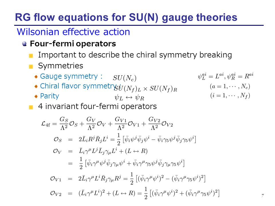 8 RG flow equations for SU(N) gauge theories Spontaneous breaking of the chiral symmetry K.-I.Aoki, K.Morikawa, W.Souma, J.-I.Sumi, H.T.,M.Tomoyose, PTP97 (1997), PTP102 (1999), PRD61 (2000) ⇒ Chiral symmetry breaking Approximation scheme Operator truncation We discard all gauge non-invariant corrections.