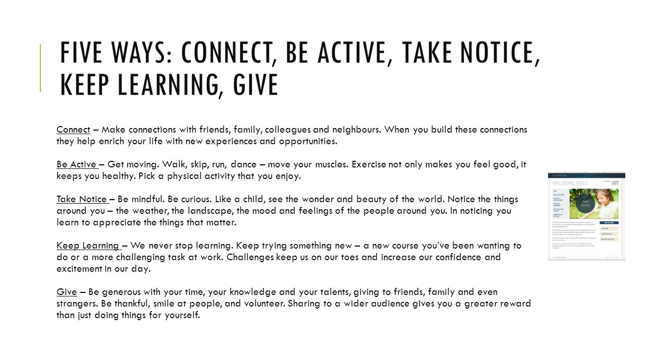 FIVE WAYS: CONNECT, BE ACTIVE, TAKE NOTICE, KEEP LEARNING, GIVE Connect – Make connections with friends, family, colleagues and neighbours.