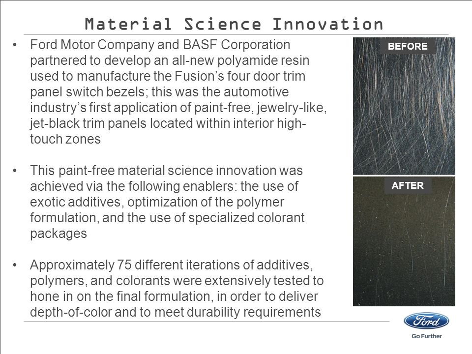 Ford Motor Company and BASF Corporation partnered to develop an all-new polyamide resin used to manufacture the Fusion's four door trim panel switch bezels; this was the automotive industry's first application of paint-free, jewelry-like, jet-black trim panels located within interior high- touch zones This paint-free material science innovation was achieved via the following enablers: the use of exotic additives, optimization of the polymer formulation, and the use of specialized colorant packages Approximately 75 different iterations of additives, polymers, and colorants were extensively tested to hone in on the final formulation, in order to deliver depth-of-color and to meet durability requirements BEFORE AFTER Material Science Innovation