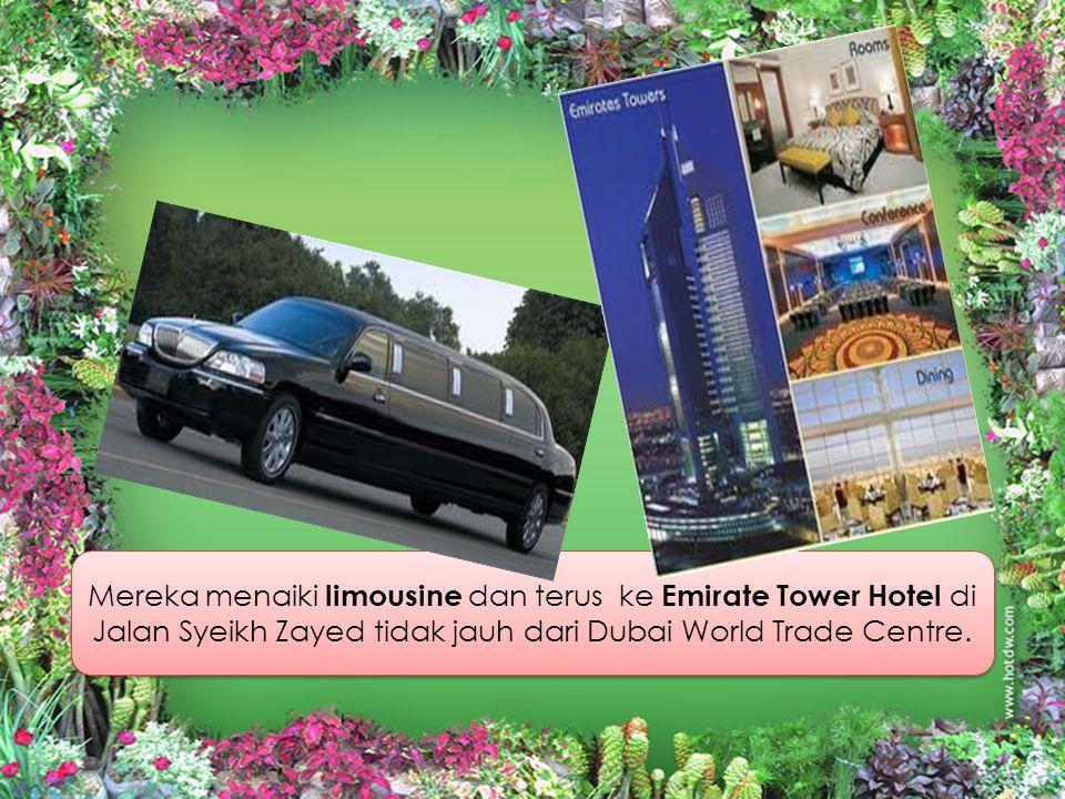 Mereka menaiki limousine dan terus ke Emirate Tower Hotel di Jalan Syeikh Zayed tidak jauh dari Dubai World Trade Centre.