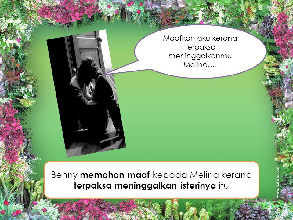 Benny memohon maaf kepada Melina kerana terpaksa meninggalkan isterinya itu Maafkan aku kerana terpaksa meninggalkanmu Melina….