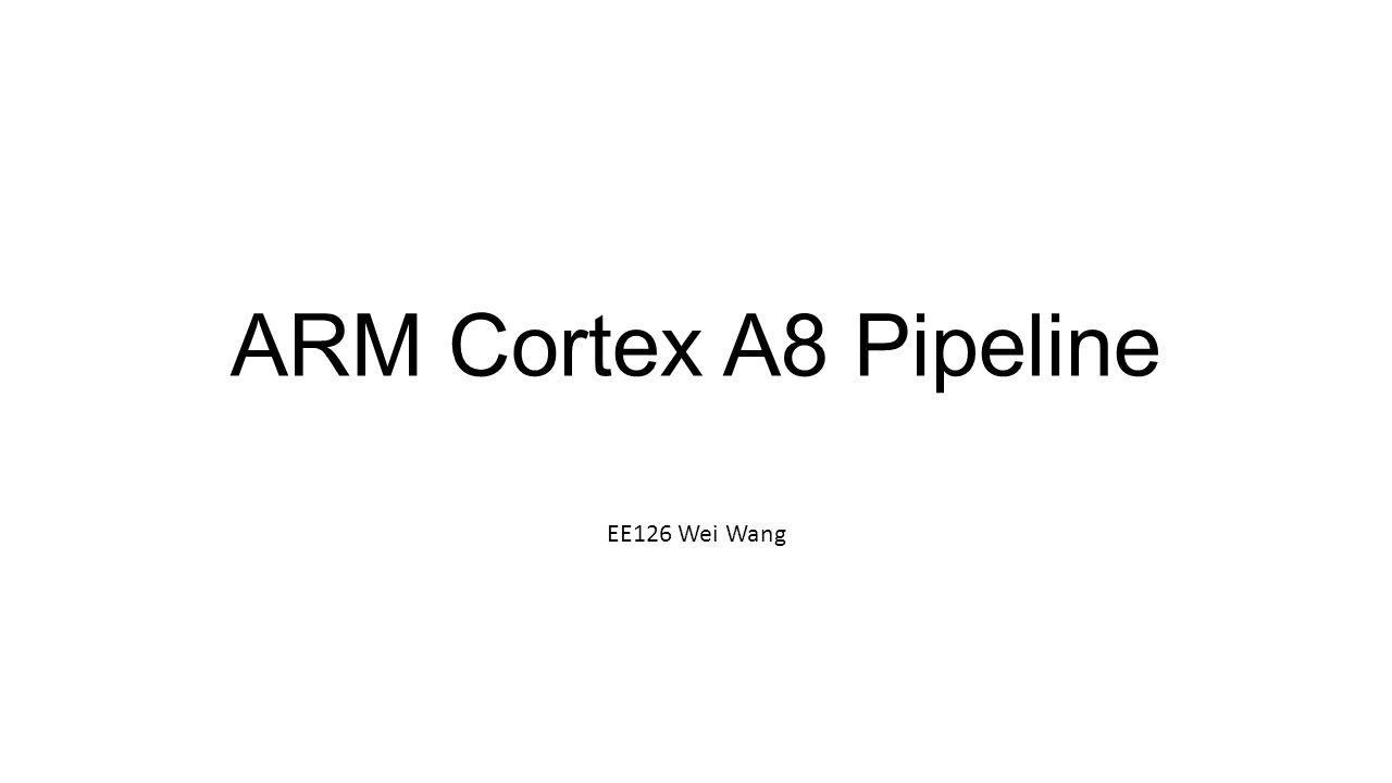 ARM Cortex A8 Pipeline EE126 Wei Wang
