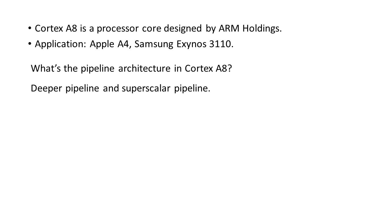 Cortex A8 is a processor core designed by ARM Holdings. Application: Apple A4, Samsung Exynos 3110. What's the pipeline architecture in Cortex A8? Dee