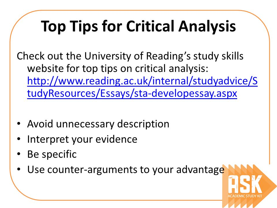 Top Tips for Critical Analysis Check out the University of Reading's study skills website for top tips on critical analysis:   tudyResources/Essays/sta-developessay.aspx   tudyResources/Essays/sta-developessay.aspx Avoid unnecessary description Interpret your evidence Be specific Use counter-arguments to your advantage