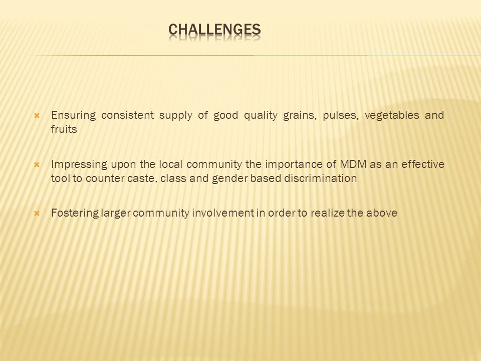  Ensuring consistent supply of good quality grains, pulses, vegetables and fruits  Impressing upon the local community the importance of MDM as an effective tool to counter caste, class and gender based discrimination  Fostering larger community involvement in order to realize the above