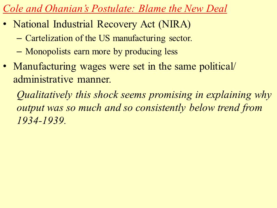 Cole and Ohanian's Postulate: Blame the New Deal National Industrial Recovery Act (NIRA) – Cartelization of the US manufacturing sector.