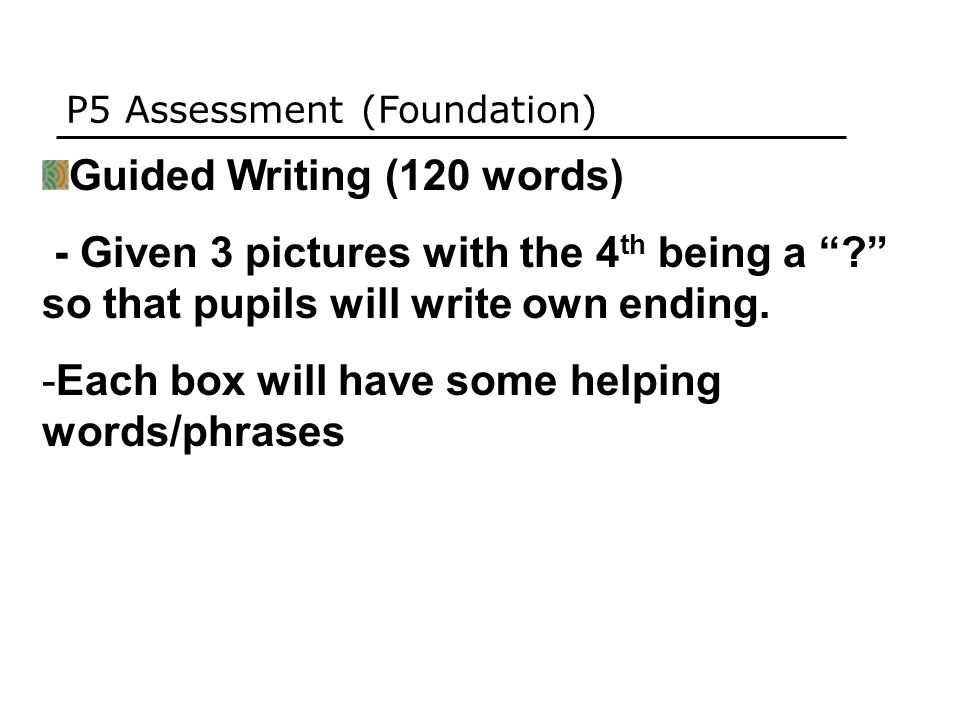P5 Assessment (Foundation) Guided Writing (120 words) - Given 3 pictures with the 4 th being a so that pupils will write own ending.