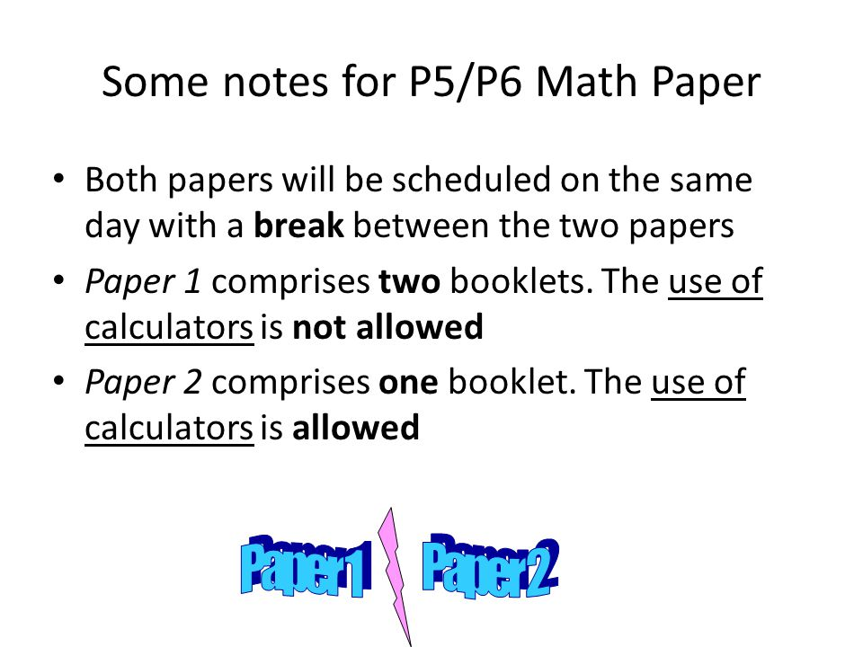 Some notes for P5/P6 Math Paper Both papers will be scheduled on the same day with a break between the two papers Paper 1 comprises two booklets.
