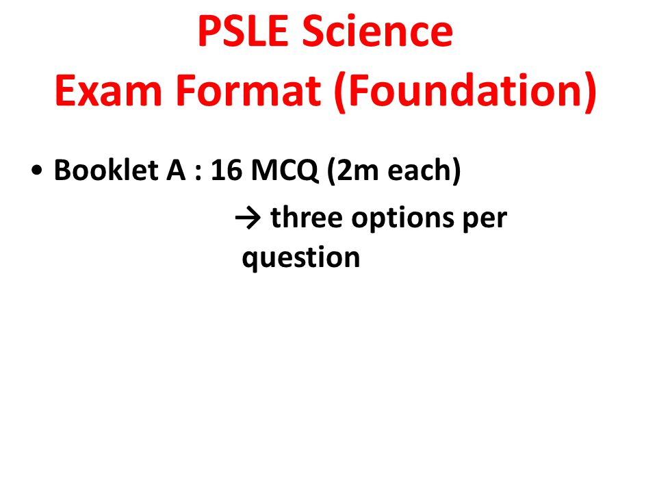 PSLE Science Exam Format (Foundation) Booklet A : 16 MCQ (2m each) → three options per question