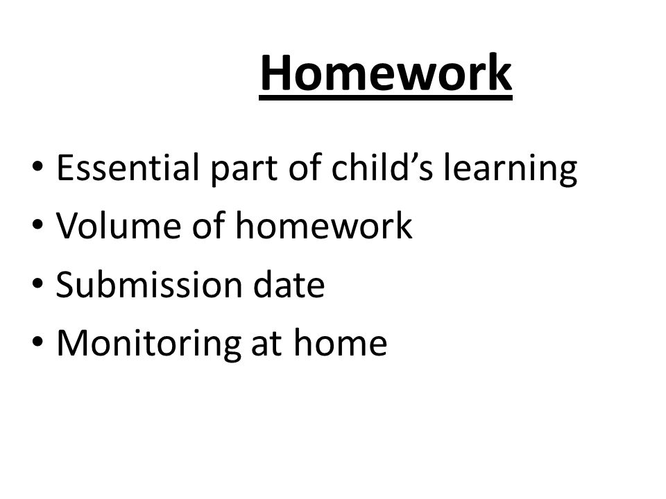 Homework Essential part of child's learning Volume of homework Submission date Monitoring at home