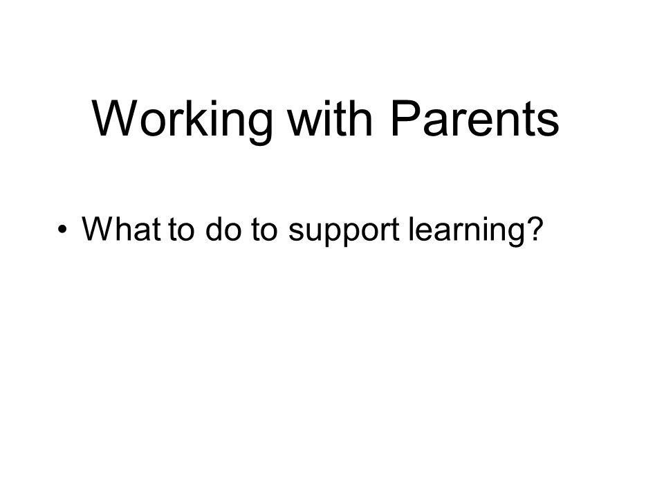 Working with Parents What to do to support learning