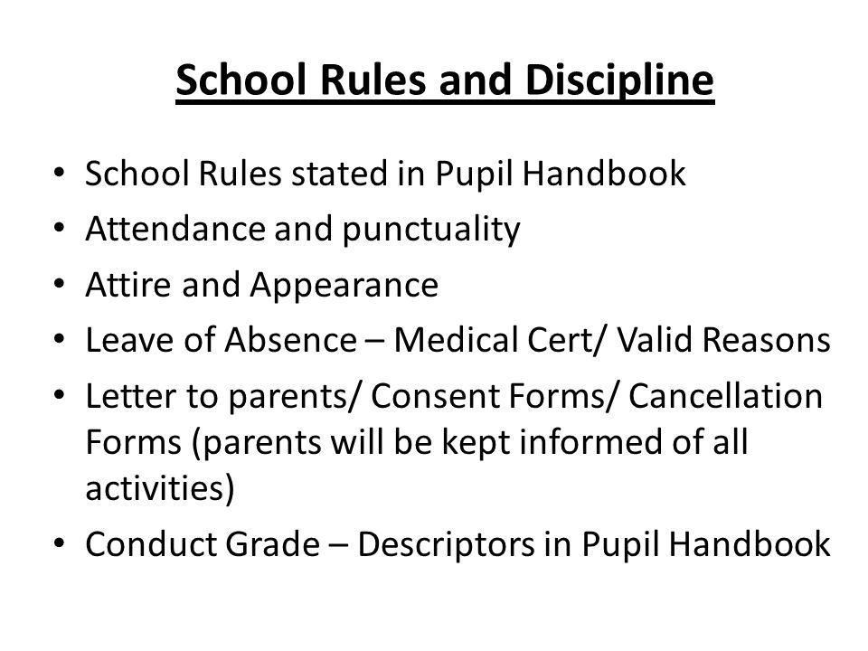 School Rules and Discipline School Rules stated in Pupil Handbook Attendance and punctuality Attire and Appearance Leave of Absence – Medical Cert/ Valid Reasons Letter to parents/ Consent Forms/ Cancellation Forms (parents will be kept informed of all activities) Conduct Grade – Descriptors in Pupil Handbook