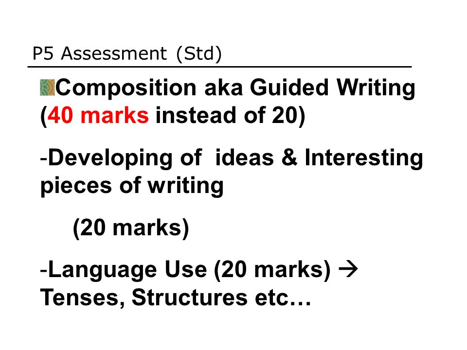 P5 Assessment (Std) Composition aka Guided Writing (40 marks instead of 20) -Developing of ideas & Interesting pieces of writing (20 marks) -Language Use (20 marks)  Tenses, Structures etc…