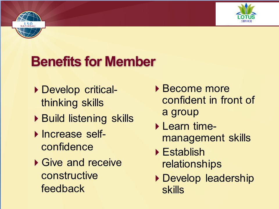 Benefits for Member  Develop critical- thinking skills  Build listening skills  Increase self- confidence  Give and receive constructive feedback  Become more confident in front of a group  Learn time- management skills  Establish relationships  Develop leadership skills