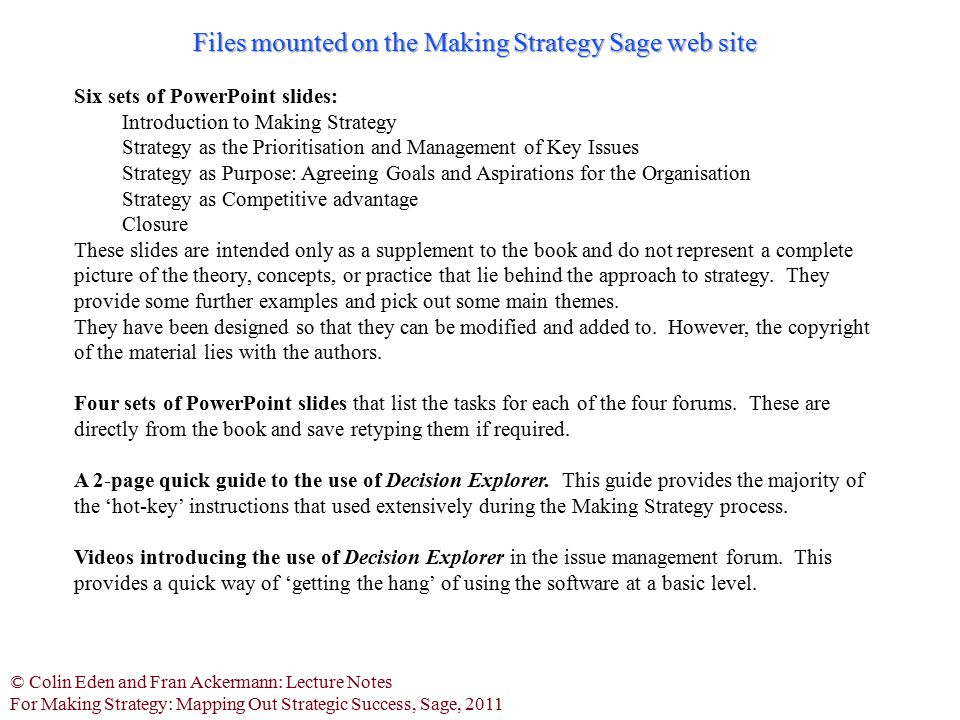 © Colin Eden and Fran Ackermann: Lecture Notes For Making Strategy: Mapping Out Strategic Success, Sage, 2011 Group Explorer There is also available a Group Support System that allows participants to enter statements and links directly in to a publicly displayed Decision Explorer model.