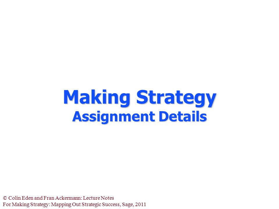 © Colin Eden and Fran Ackermann: Lecture Notes For Making Strategy: Mapping Out Strategic Success, Sage, 2011 Making Strategy Assignment Details