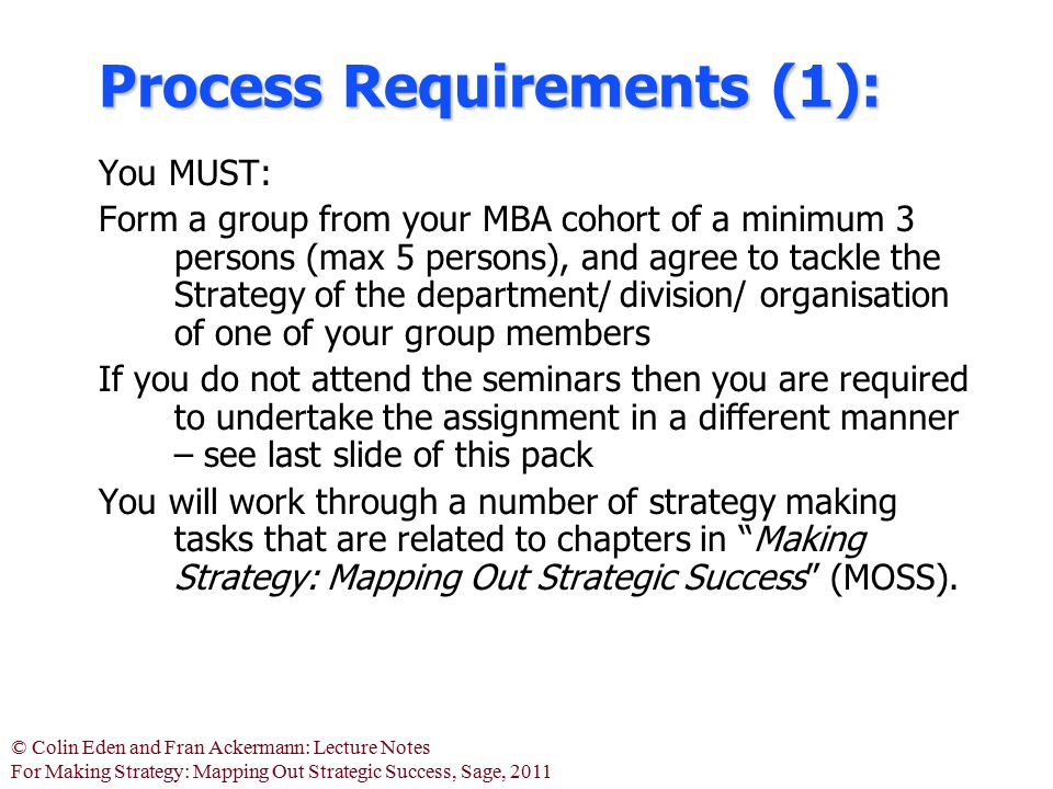 © Colin Eden and Fran Ackermann: Lecture Notes For Making Strategy: Mapping Out Strategic Success, Sage, 2011 Process Requirements (1): You MUST: Form a group from your MBA cohort of a minimum 3 persons (max 5 persons), and agree to tackle the Strategy of the department/ division/ organisation of one of your group members If you do not attend the seminars then you are required to undertake the assignment in a different manner – see last slide of this pack You will work through a number of strategy making tasks that are related to chapters in Making Strategy: Mapping Out Strategic Success (MOSS).