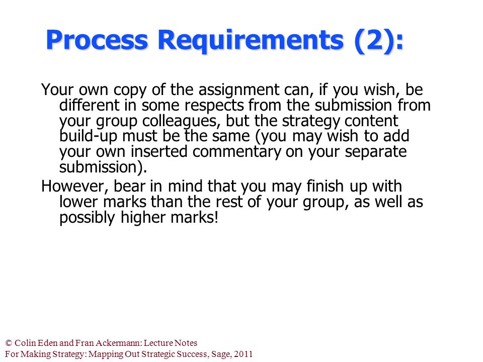 © Colin Eden and Fran Ackermann: Lecture Notes For Making Strategy: Mapping Out Strategic Success, Sage, 2011 You are required to use 'Decision Explorer' (DE) for conducting all of the tasks (except writing the Statement of Strategic Intent, and your own reflections).