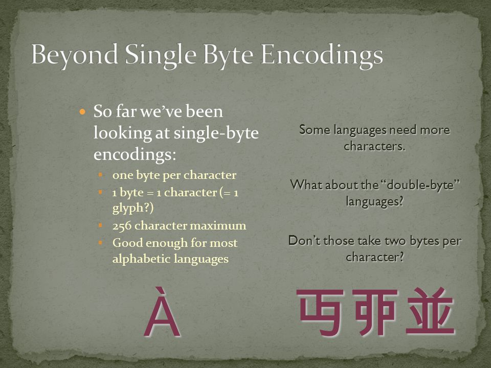 So far we ' ve been looking at single-byte encodings:  one byte per character  1 byte = 1 character (= 1 glyph )  256 character maximum  Good enough for most alphabetic languages Some languages need more characters.