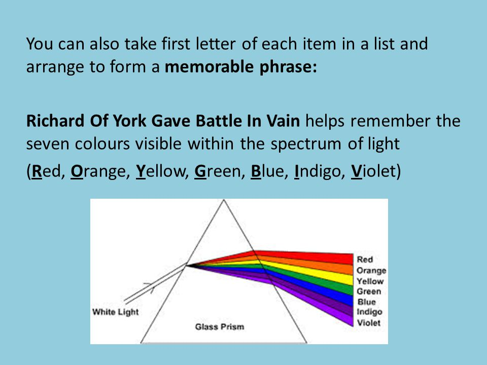 You can also take first letter of each item in a list and arrange to form a memorable phrase: Richard Of York Gave Battle In Vain helps remember the seven colours visible within the spectrum of light (Red, Orange, Yellow, Green, Blue, Indigo, Violet)